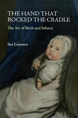 The Hand that Rocked the Cradle: The Art of Birth and Infancy by Sue Laurence