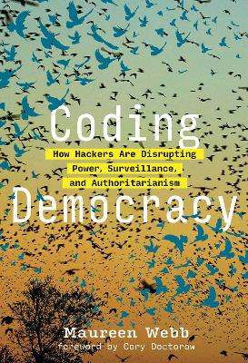 Coding Democracy: How Hackers Are Disrupting Power, Surveillance, and Authoritarianism by Maureen Webb