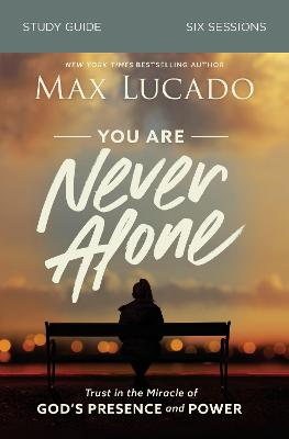 You Are Never Alone Study Guide: Trust in the Miracle of God's Presence and Power by Max Lucado