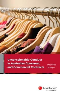 Unconscionable Conduct in Australian Consumer and Commercial Contracts by M. Sharpe