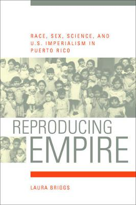 Reproducing Empire: Race, Sex, Science, and U.S. Imperialism in Puerto Rico by Laura Briggs