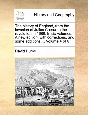 The History of England, from the Invasion of Julius C]sar to the Revolution in 1688. in Six Volumes. a New Edition, with Corrections, and Some Additions. .. Volume 4 of 6 by David Hume