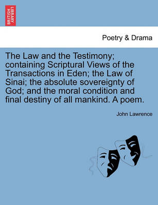 The Law and the Testimony; Containing Scriptural Views of the Transactions in Eden; The Law of Sinai; The Absolute Sovereignty of God; And the Moral Condition and Final Destiny of All Mankind. a Poem. by John Lawrence