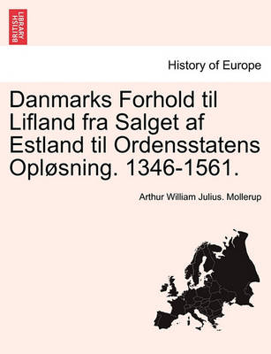 Danmarks Forhold Til Lifland Fra Salget AF Estland Til Ordensstatens Oplosning. 1346-1561. by Arthur William Julius Mollerup