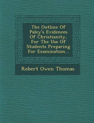 The Outline of Paley's Evidences of Christianity, for the Use of Students Preparing for Examination... by Robert Owen Thomas