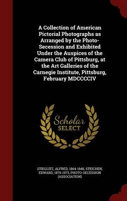 A Collection of American Pictorial Photographs as Arranged by the Photo-Secession and Exhibited Under the Auspices of the Camera Club of Pittsburg, at the Art Galleries of the Carnegie Institute, Pittsburg, February MDCCCCIV by Alfred Stieglitz