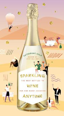 Sparkling Wine Anytime: The Best Bottles to Pop for Every Occasion by Katherine Cole