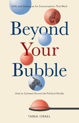 Beyond Your Bubble: How to Connect Across the Political Divide, Skills and Strategies for Conversations That Work by Tania Israel