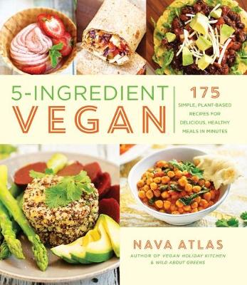 5-Ingredient Vegan: 175 Simple, Plant-based Recipes for Delicious Healthy Meals in Minutes by Nava Atlas
