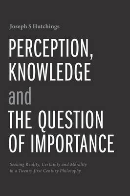 Perception, Knowledge and the Question of Importance by Joseph S Hutchings