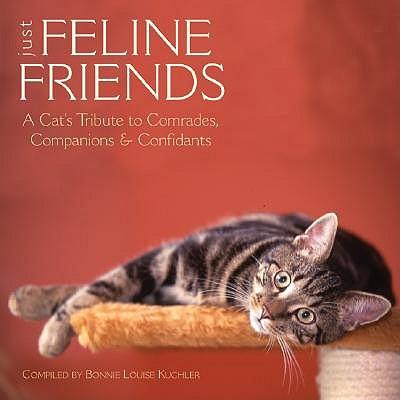 Just Feline Friends: A Cat's Tribute to Comrades, Companions & Confidants by Kuchler Bonnie Louise