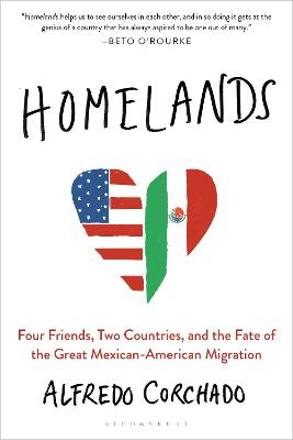 Homelands: Four Friends, Two Countries, and the Fate of the Great Mexican-American Migration by Alfredo Corchado