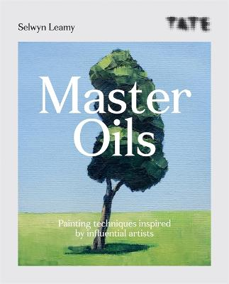 Tate: Master Oils: Painting techniques inspired by influential artists by Selwyn Leamy