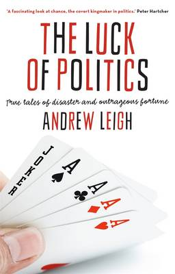 Luck Of Politics: True Tales Of Disaster And Outrageous Fortune by Andrew Leigh