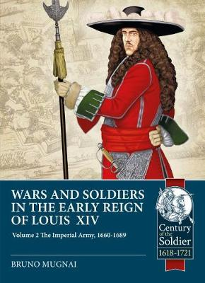Wars and Soldiers in the Early Reign of Louis XIV: Volume 2: the Imperial Army, 1660-1689 by Bruno Mugnai