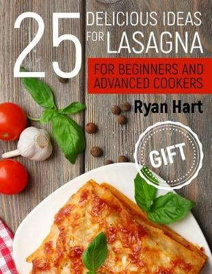 25 Delicious Ideas for Lasagna for Beginners and Advanced Cookers. by Ryan Hart