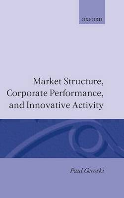Market Structure, Corporate Performance, and Innovative Activity by Paul Geroski