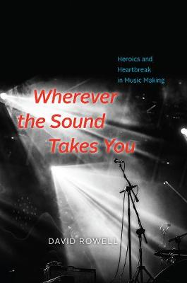 Wherever the Sound Takes You: Heroics and Heartbreak in Music Making by David Rowell