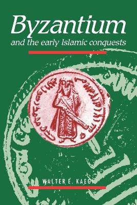 Byzantium and the Early Islamic Conquests by Walter Emil Kaegi