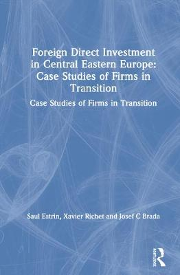 Foreign Direct Investment in Central Eastern Europe: Case Studies of Firms in Transition by Saul Estrin