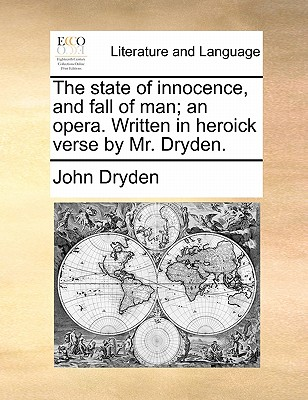 The State of Innocence, and Fall of Man; An Opera. Written in Heroick Verse by Mr. Dryden. by John Dryden