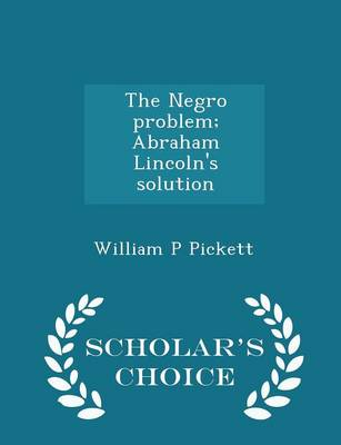 The Negro Problem; Abraham Lincoln's Solution - Scholar's Choice Edition by William P. Pickett