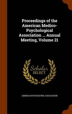 Proceedings of the American Medico-Psychological Association ... Annual Meeting, Volume 21 by American Psychiatric Association