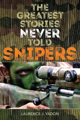 The Greatest Stories Never Told: Snipers by Laurence J. Yadon