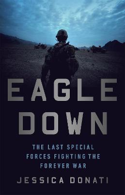 Eagle Down: The Last Special Forces Fighting the Forever War by Jessica Donati