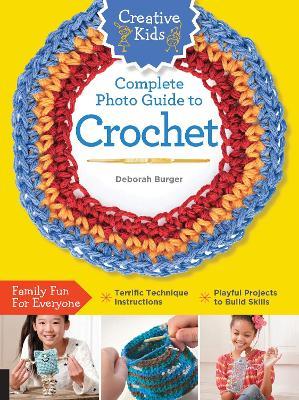 Creative Kids Complete Photo Guide to Crochet by Deborah Burger