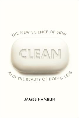Clean: The New Science of Skin and the Beauty of Doing Less by James Hamblin