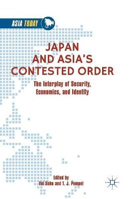 Japan and Asia's Contested Order: The Interplay of Security, Economics, and Identity by Yul Sohn