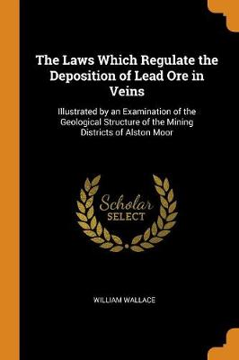 The Laws Which Regulate the Deposition of Lead Ore in Veins: Illustrated by an Examination of the Geological Structure of the Mining Districts of Alston Moor by William Wallace
