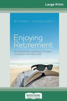 Enjoying Retirement: An Australian handbook of ideas, strategies and resources (16pt Large Print Edition) by Michael Longhurst