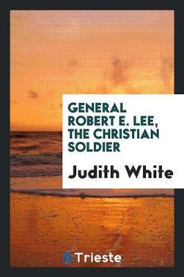 General Robert E. Lee, the Christian Soldier by Judith White