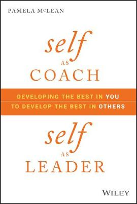 Self as Coach, Self as Leader: Developing the Best in You to Develop the Best in Others by Pamela McLean