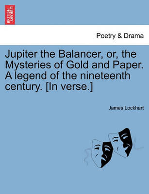 Jupiter the Balancer, Or, the Mysteries of Gold and Paper. a Legend of the Nineteenth Century. [In Verse.] by James Lockhart
