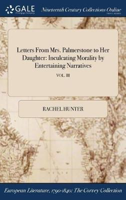 Letters from Mrs. Palmerstone to Her Daughter: Inculcating Morality by Entertaining Narratives; Vol. III by Rachel Hunter