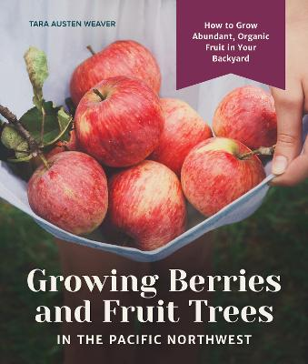 Growing Berries and Fruit Trees in the Pacific Northwest: How to Grow Abundant, Organic Fruit in Your Backyard book