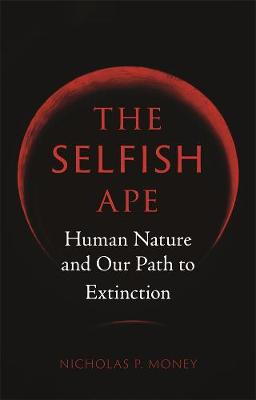 The Selfish Ape: Human Nature and Our Path to Extinction by Nicholas P. Money