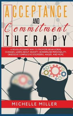 Acceptance and Commitment Therapy: A Revolutionary Way to Promote Behavioral Changes. Learn About Anxiety, Borderline Personality, Obsessive Compulsive disorders, anger and other. by Michelle Miller
