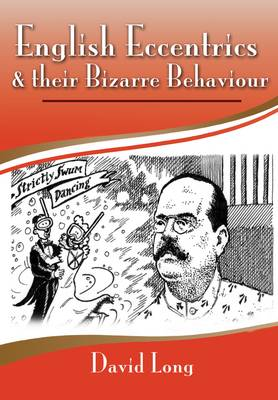 English Eccentrics and Their Bizarre Behaviour by David Long