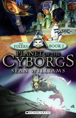 The Fixers #2: Planet of the Cyborgs by Sean Williams