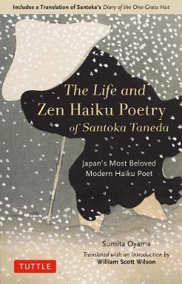 The Life and Zen Haiku Poetry of Santoka Taneda: Japan's Beloved Modern Haiku Poet: Includes a Translation of Santoka's Diary of the One-Grass Hut book