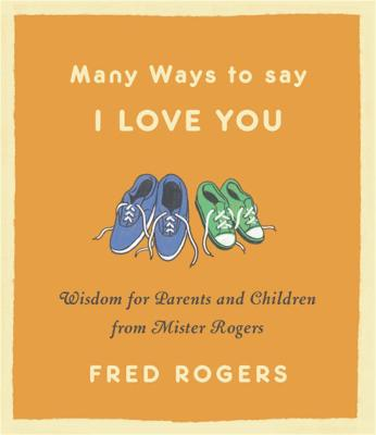 Many Ways to Say I Love You (Revised): Wisdom for Parents and Children from Mister Rogers by Fred Rogers