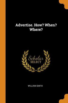 Advertise. How? When? Where? by William Smith