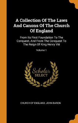 A Collection of the Laws and Canons of the Church of England: From Its First Foundation to the Conquest, and from the Conquest to the Reign of King Henry VIII; Volume 1 by Church Of England