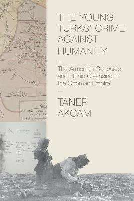 The Young Turks' Crime against Humanity by Taner Akcam