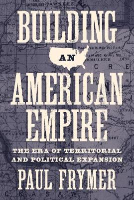 Building an American Empire: The Era of Territorial and Political Expansion by Paul Frymer