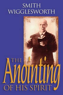 The Anointing of His Spirit by Smith Wigglesworth